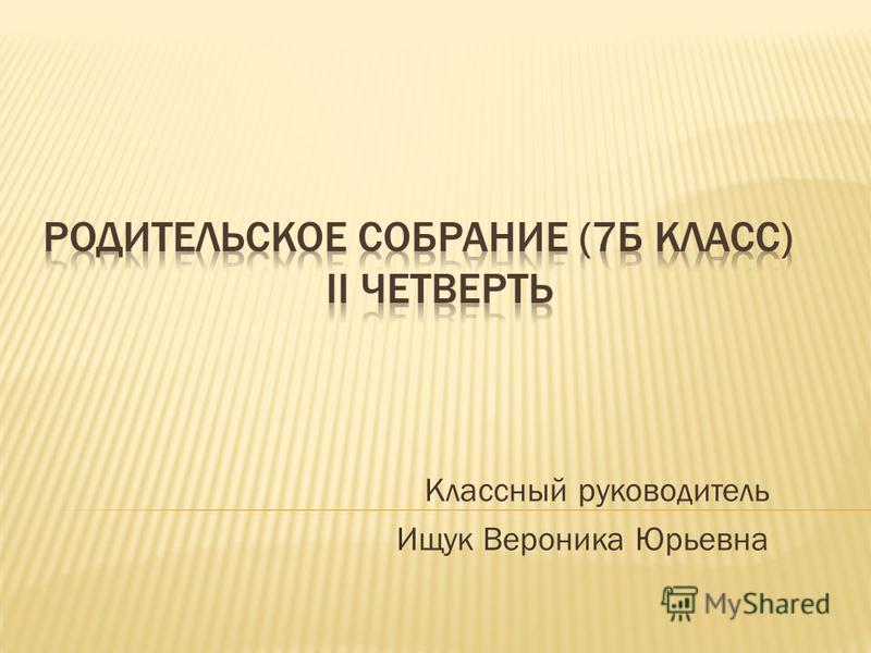 Классный руководитель Ищук Вероника Юрьевна