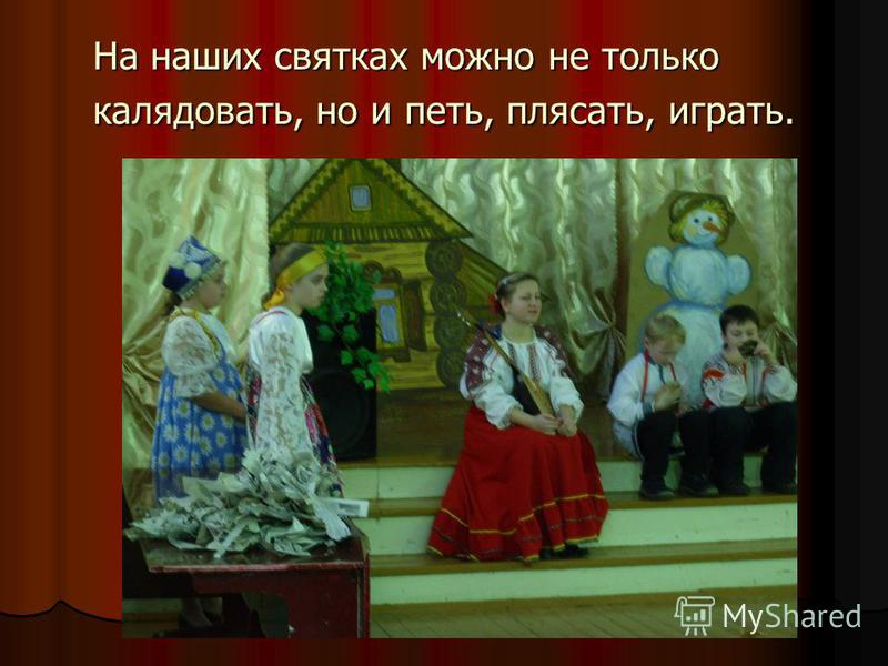 На наших святках можно не только колядовать, но и петь, плясать, играть.