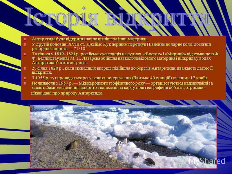 Антарктида була відкрита значно пізніше за інші материки. У другій половині XVIII ст. Джеймс Кук першим перетнув Південне полярне коло, досягши рекордної широти 71°10. Та тільки у 1819–1821 р. російська експедиція на суднах «Восток» і «Мирний» під ко