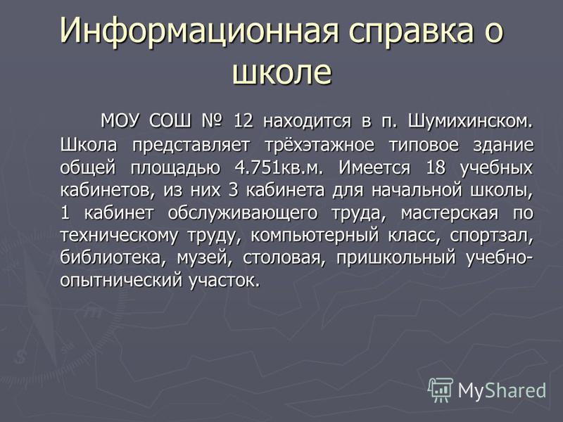 Информационная справка о школе МОУ СОШ 12 находится в п. Шумихинском. Школа представляет трёхэтажное типовое здание общей площадью 4.751 кв.м. Имеется 18 учебных кабинетов, из них 3 кабинета для начальной школы, 1 кабинет обслуживающего труда, мастер