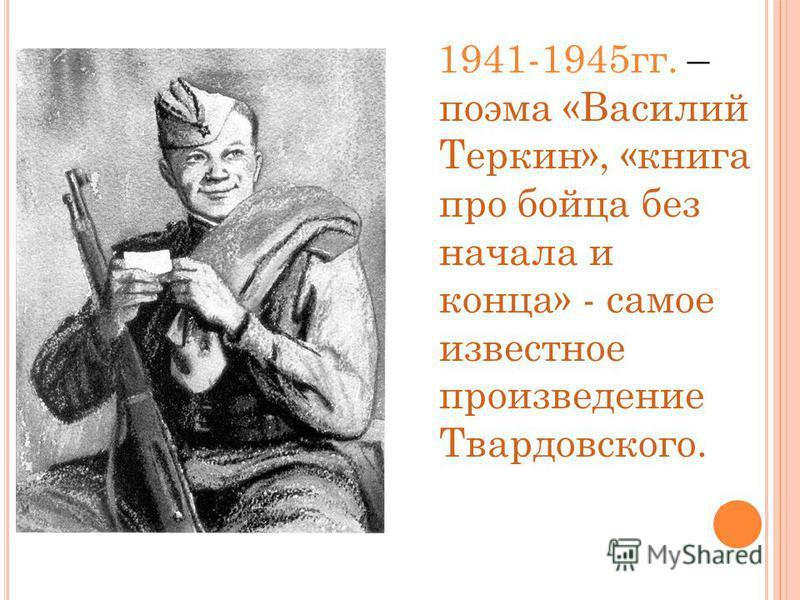 1941-1945 гг. – поэма «Василий Теркин», «книга про бойца без начала и конца» - самое известное произведение Твардовского.