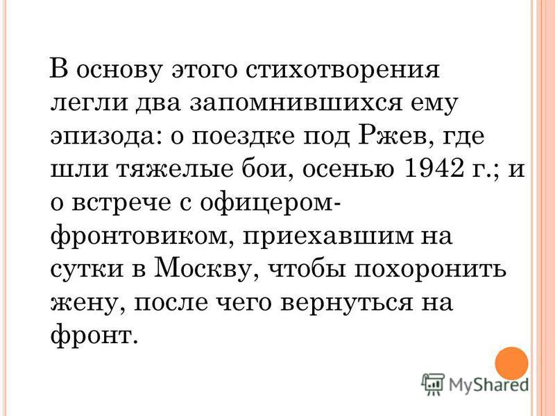 В основу этого стихотворения легли два запомнившихся ему эпизода: о поездке под Ржев, где шли тяжелые бои, осенью 1942 г.; и о встрече с офицером- фронтовиком, приехавшим на сутки в Москву, чтобы похоронить жену, после чего вернуться на фронт.