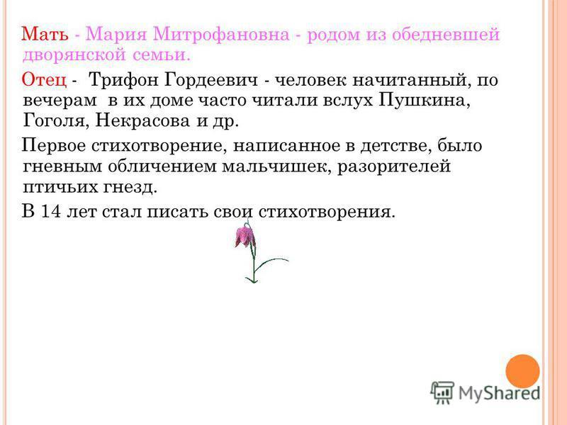 Мать - Мария Митрофановна - родом из обедневшей дворянской семьи. Отец - Трифон Гордеевич - человек начитанный, по вечерам в их доме часто читали вслух Пушкина, Гоголя, Некрасова и др. Первое стихотворение, написанное в детстве, было гневным обличени