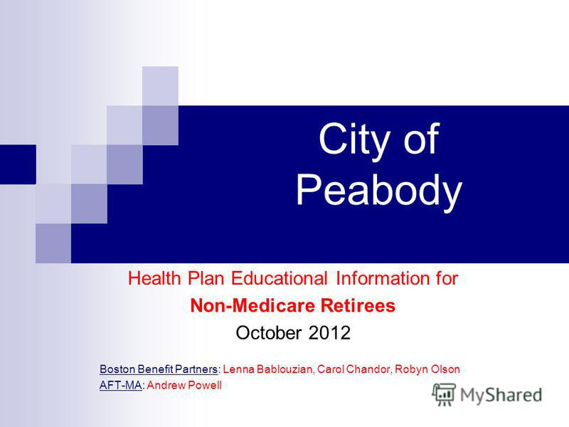 City of Peabody Health Plan Educational Information for Non-Medicare Retirees October 2012 Boston Benefit Partners: Lenna Bablouzian, Carol Chandor, Robyn Olson AFT-MA: Andrew Powell