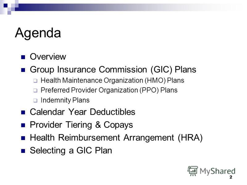 2 Agenda Overview Group Insurance Commission (GIC) Plans Health Maintenance Organization (HMO) Plans Preferred Provider Organization (PPO) Plans Indemnity Plans Calendar Year Deductibles Provider Tiering & Copays Health Reimbursement Arrangement (HRA