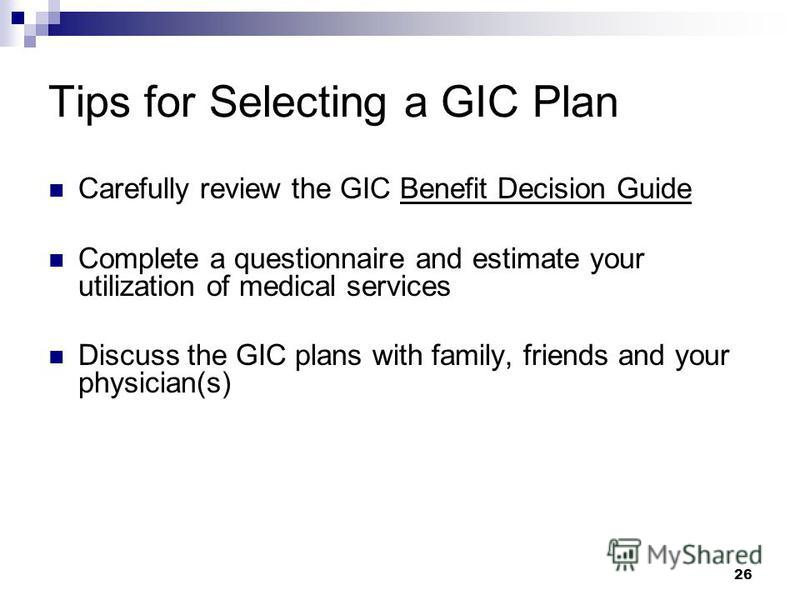 Tips for Selecting a GIC Plan Carefully review the GIC Benefit Decision Guide Complete a questionnaire and estimate your utilization of medical services Discuss the GIC plans with family, friends and your physician(s) 26