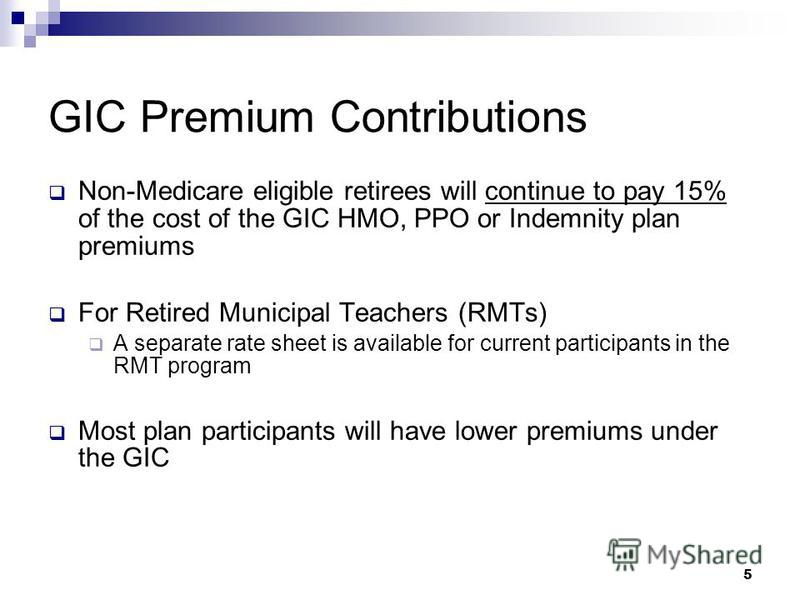 5 GIC Premium Contributions Non-Medicare eligible retirees will continue to pay 15% of the cost of the GIC HMO, PPO or Indemnity plan premiums For Retired Municipal Teachers (RMTs) A separate rate sheet is available for current participants in the RM