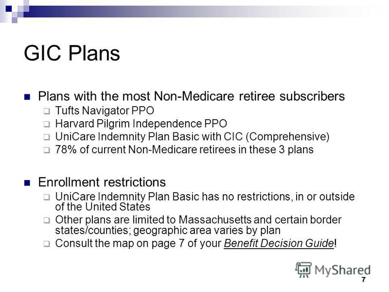 7 GIC Plans Plans with the most Non-Medicare retiree subscribers Tufts Navigator PPO Harvard Pilgrim Independence PPO UniCare Indemnity Plan Basic with CIC (Comprehensive) 78% of current Non-Medicare retirees in these 3 plans Enrollment restrictions