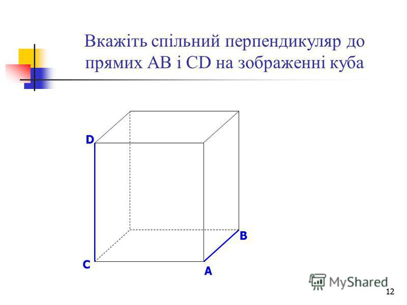 12 Вкажіть спільний перпендикуляр до прямих АВ і СD на зображенні куба B D A C