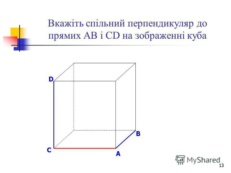13 Вкажіть спільний перпендикуляр до прямих АВ і СD на зображенні куба B D A C