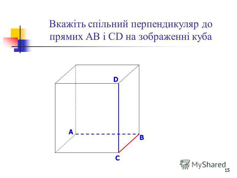 15 Вкажіть спільний перпендикуляр до прямих АВ і СD на зображенні куба B D A C
