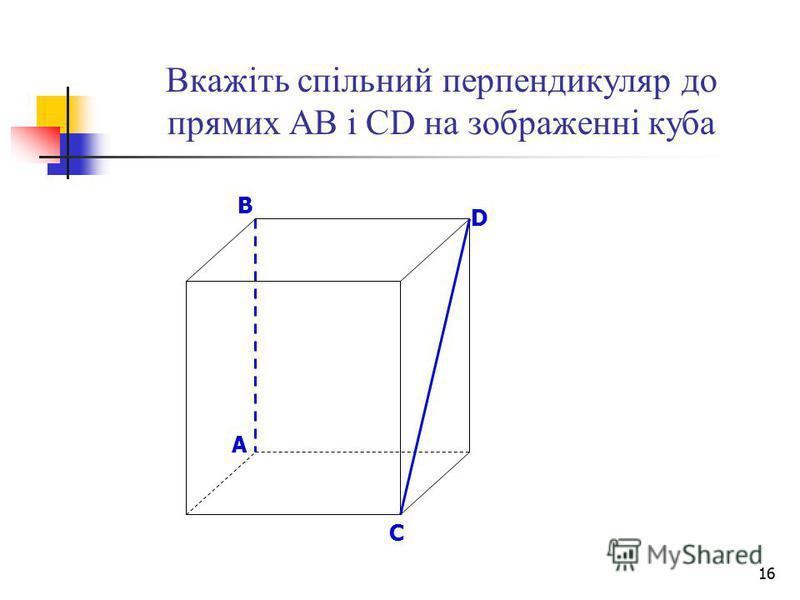 16 Вкажіть спільний перпендикуляр до прямих АВ і СD на зображенні куба B D A C