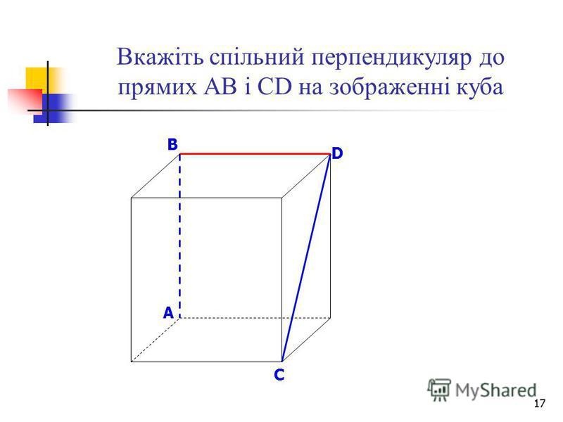 17 Вкажіть спільний перпендикуляр до прямих АВ і СD на зображенні куба B D A C