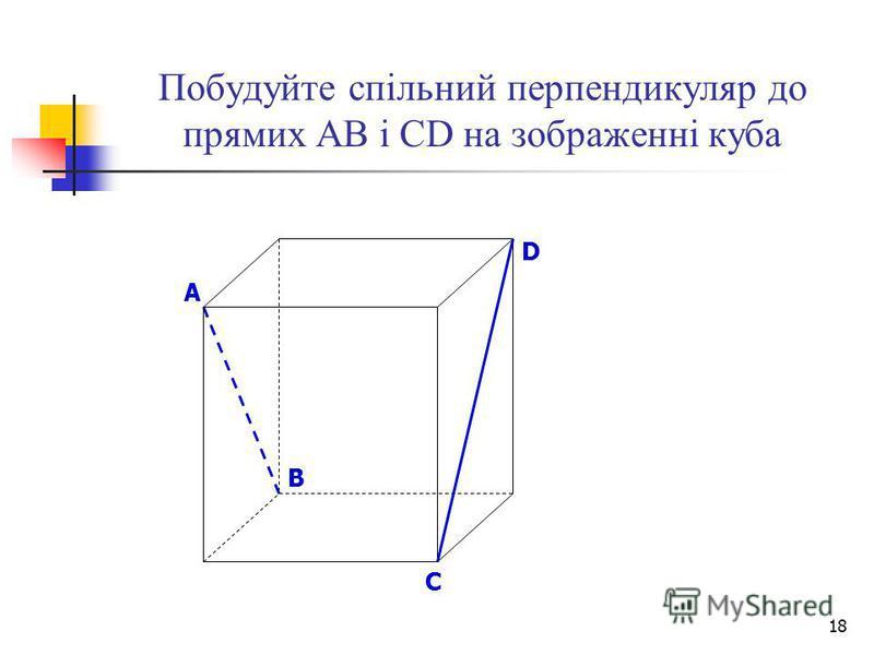 18 Побудуйте спільний перпендикуляр до прямих АВ і СD на зображенні куба B D A C