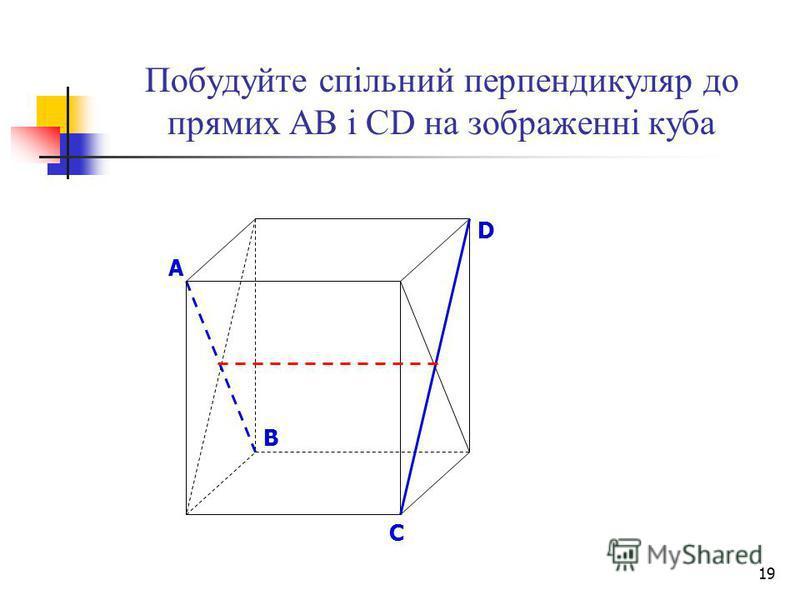 19 Побудуйте спільний перпендикуляр до прямих АВ і СD на зображенні куба B D A C