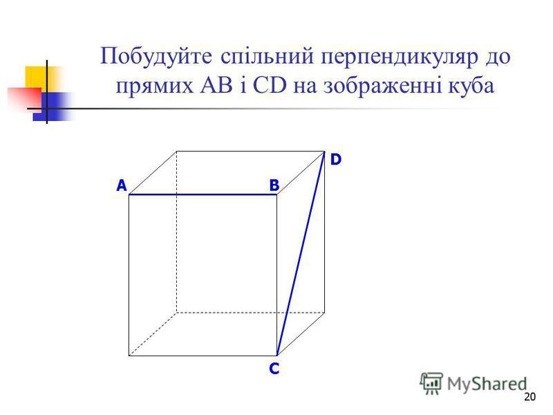 20 Побудуйте спільний перпендикуляр до прямих АВ і СD на зображенні куба B D A C