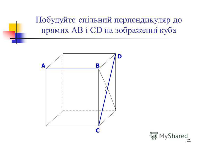 21 Побудуйте спільний перпендикуляр до прямих АВ і СD на зображенні куба B D A C