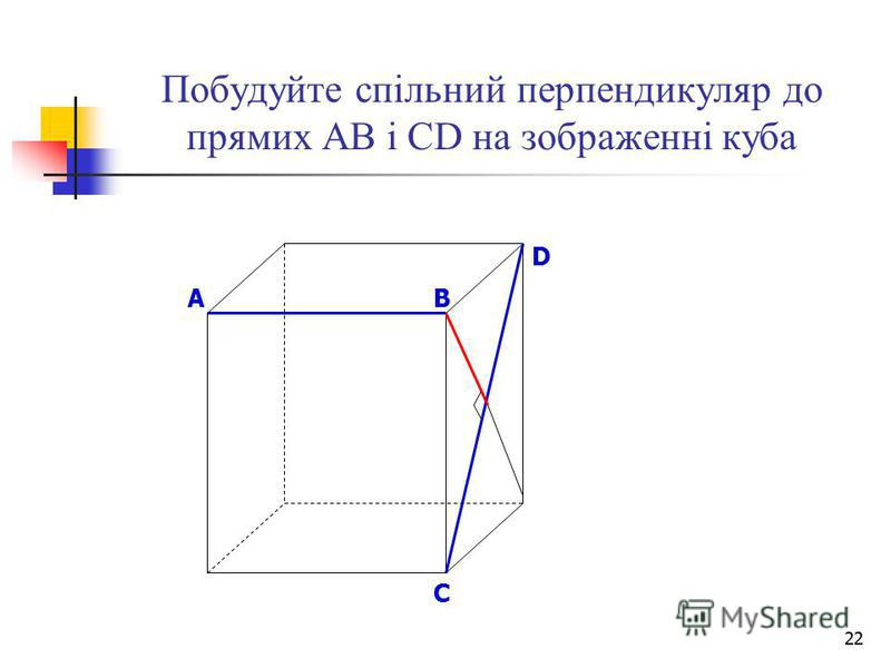 22 Побудуйте спільний перпендикуляр до прямих АВ і СD на зображенні куба B D A C