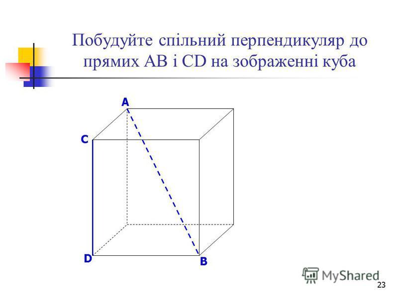 23 Побудуйте спільний перпендикуляр до прямих АВ і СD на зображенні куба B D A C