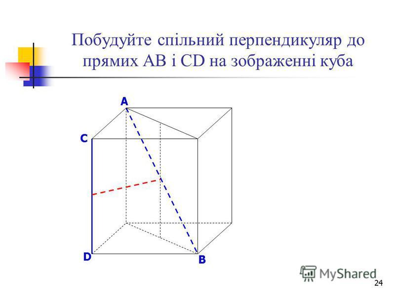 24 Побудуйте спільний перпендикуляр до прямих АВ і СD на зображенні куба B D A C