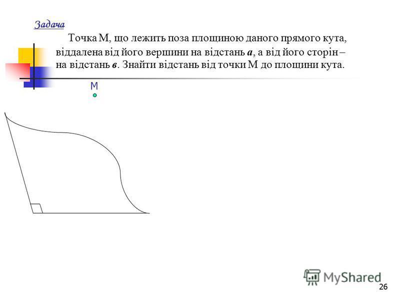 26 Задача Точка М, що лежить поза площиною даного прямого кута, віддалена від його вершини на відстань а, а від його сторін – на відстань в. Знайти відстань від точки М до площини кута. М