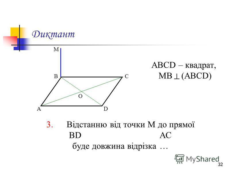 32 Диктант АВСD – квадрат, МВ (АВСD) 3. Відстанню від точки М до прямої ВD АС буде довжина відрізка … М А ВС D О