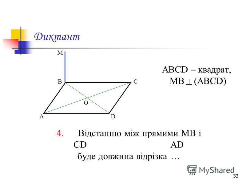33 Диктант АВСD – квадрат, МВ (АВСD) 4. Відстанню між прямими МВ і СD АD буде довжина відрізка … М А ВС D О