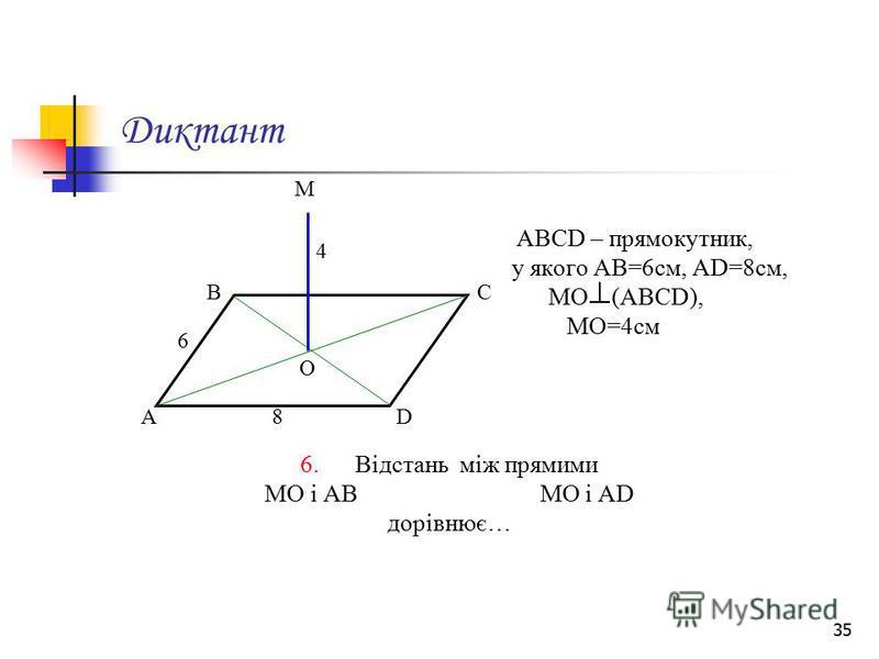 35 Диктант АВСD – прямокутник, у якого АВ=6см, АD=8см, МО (АВСD), МО=4см 6. Відстань між прямими МО і АВ МО і АD дорівнює… М А ВС D О 6 8 4