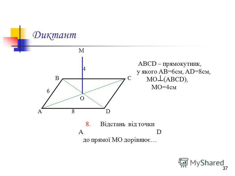 37 Диктант АВСD – прямокутник, у якого АВ=6см, АD=8см, МО (АВСD), МО=4см 8. Відстань від точки А D до прямої МО дорівнює… М А ВС D О 6 8 4