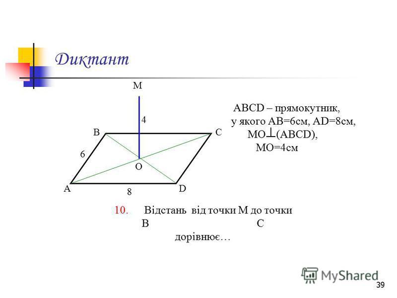 39 Диктант АВСD – прямокутник, у якого АВ=6см, АD=8см, МО (АВСD), МО=4см 10. Відстань від точки М до точки В С дорівнює… М А ВС D О 6 8 4
