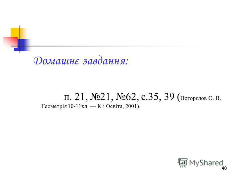 40 Домашнє завдання: п. 21, 21, 62, с.35, 39 ( Погорєлов О. В. Геометрія 10-11кл. К.: Освіта, 2001).