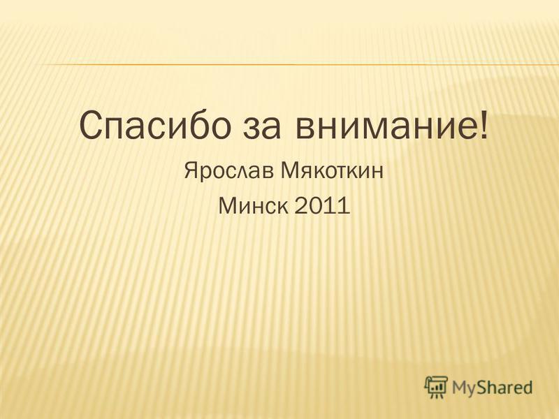 Спасибо за внимание! Ярослав Мякоткин Минск 2011