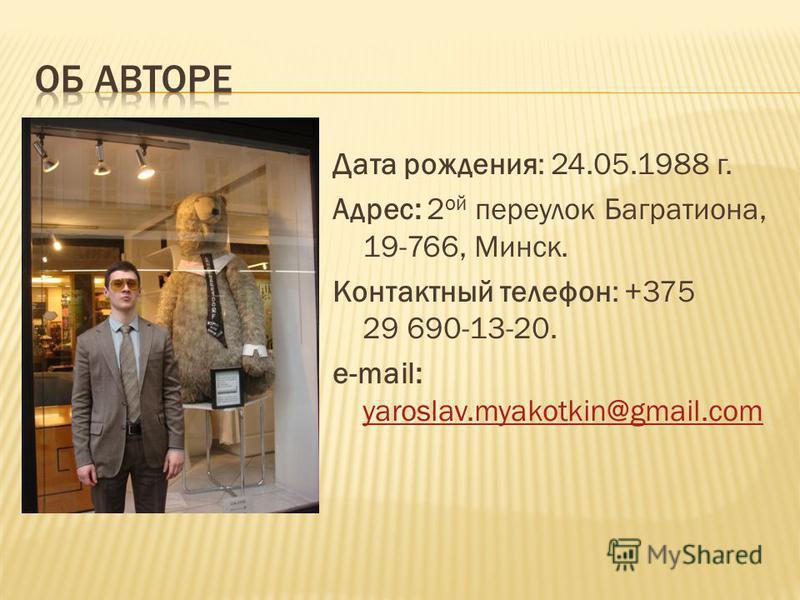 Дата рождения: 24.05.1988 г. Адрес: 2 ой переулок Багратиона, 19-766, Минск. Контактный телефон: +375 29 690-13-20. e-mail: yaroslav.myakotkin@gmail.com yaroslav.myakotkin@gmail.com