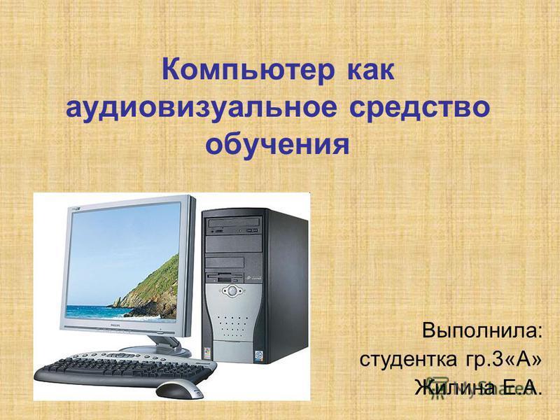 Компьютер как аудиовизуальное средство обучения Выполнила: студентка гр.3«А» Жилина Е.А.
