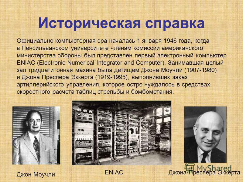 Историческая справка Официально компьютерная эра началась 1 января 1946 года, когда в Пенсильванском университете членам комиссии американского министерства обороны был представлен первый электронный компьютер ENIAC (Electronic Numerical Integrator a