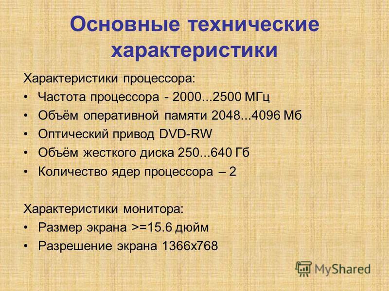 Основные технические характеристики Характеристики процессора: Частота процессора - 2000...2500 МГц Объём оперативной памяти 2048...4096 Мб Оптический привод DVD-RW Объём жесткого диска 250...640 Гб Количество ядер процессора – 2 Характеристики монит