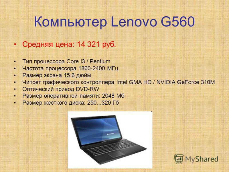 Компьютер Lenovo G560 Средняя цена: 14 321 руб. Тип процессора Core i3 / Pentium Частота процессора 1860-2400 МГц Размер экрана 15.6 дюйм Чипсет графического контроллера Intel GMA HD / NVIDIA GeForce 310M Оптический привод DVD-RW Размер оперативной п