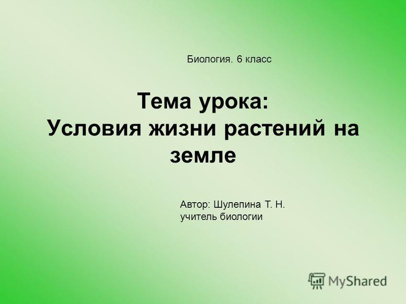 Тема урока: Условия жизни растений на земле Автор: Шулепина Т. Н. учитель биологии Биология. 6 класс