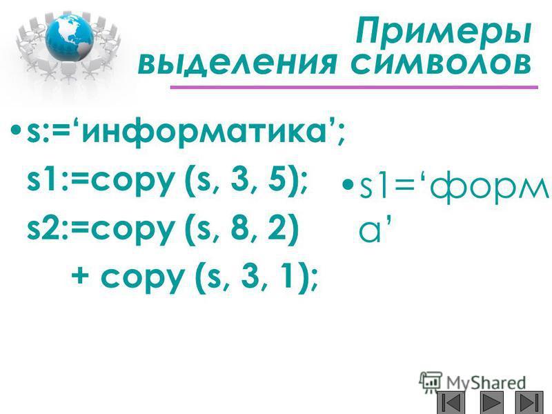 Примеры выделения символов s:=информатика; s1:=copy (s, 3, 5); s2:=copy (s, 8, 2) + copy (s, 3, 1); s1=форм а