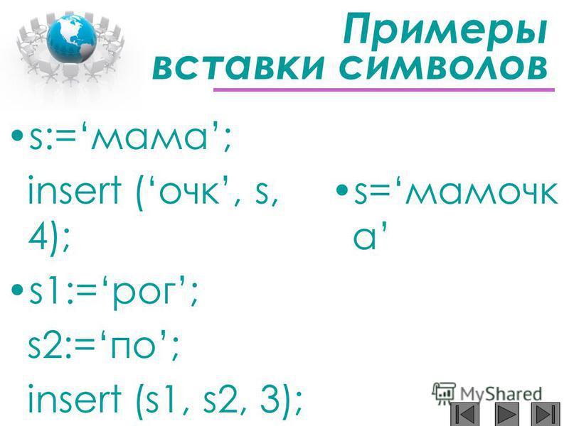 Примеры вставки символов s:=мама; insert (очкиии, s, 4); s1:=рог; s2:=по; insert (s1, s2, 3); s=мамочкиии а