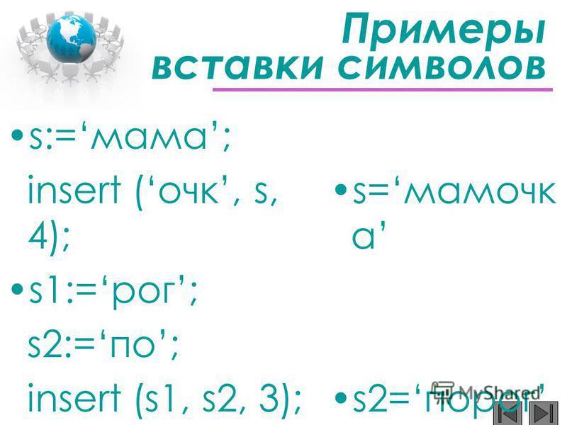 Примеры вставки символов s:=мама; insert (очкиии, s, 4); s1:=рог; s2:=по; insert (s1, s2, 3); s=мамочкиии а s2=порог