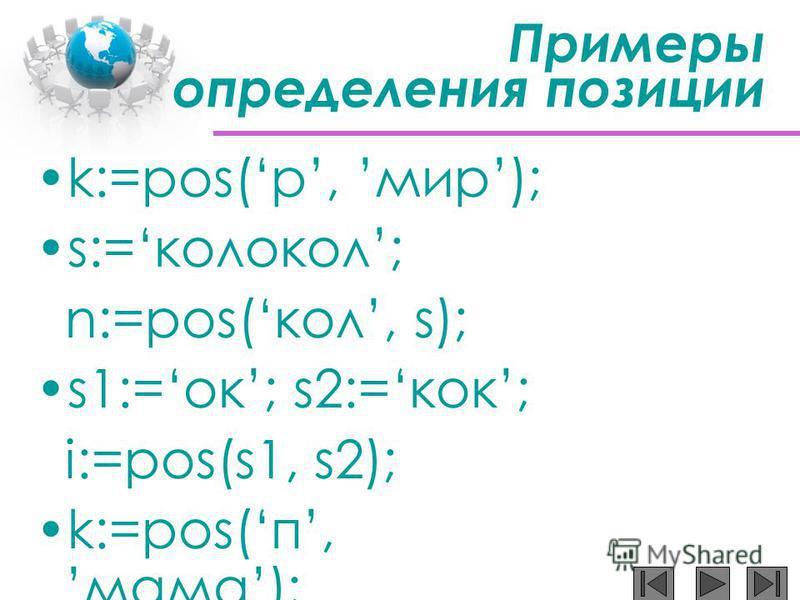 Примеры определения позиции k:=pos(р, мир); s:=колокол; n:=pos(кол, s); s1:=ок; s2:=кок; i:=pos(s1, s2); k:=pos(п,мама);