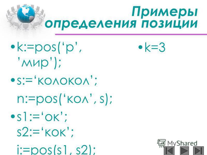 Примеры определения позиции k:=pos(р,мир); s:=колокол; n:=pos(кол, s); s1:=ок; s2:=кок; i:=pos(s1, s2); k:=pos(п,мама); k=3