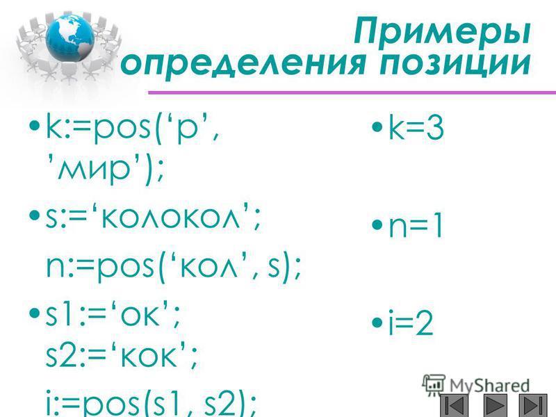 Примеры определения позиции k:=pos(р,мир); s:=колокол; n:=pos(кол, s); s1:=ок; s2:=кок; i:=pos(s1, s2); k:=pos(п,мама); k=3 n=1 i=2