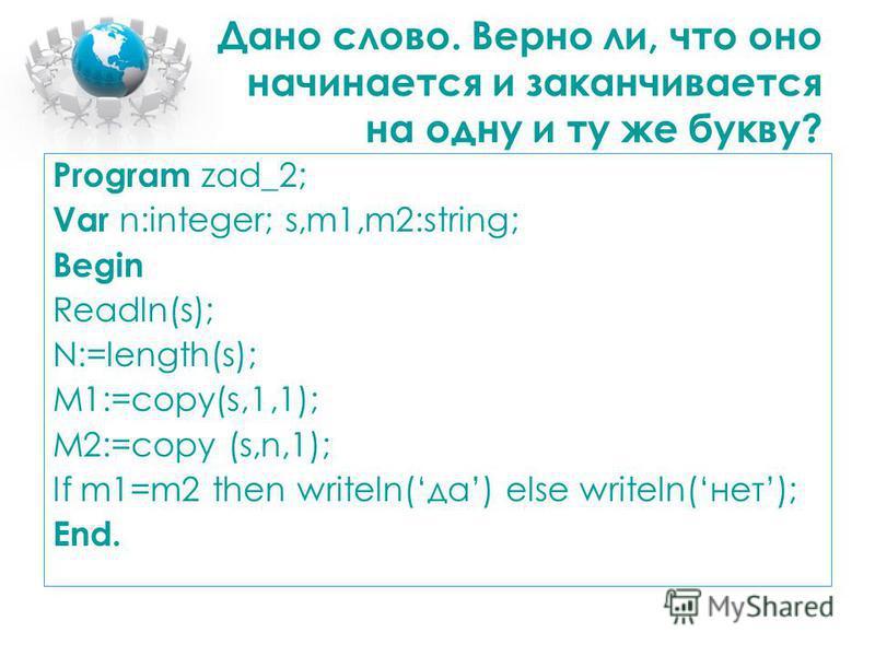 Дано слово. Верно ли, что оно начинается и заканчивается на одну и ту же букву? Program zad_2; Var n:integer; s,m1,m2:string; Begin Readln(s); N:=length(s); M1:=copy(s,1,1); M2:=copy (s,n,1); If m1=m2 then writeln(да) else writeln(нет); End.