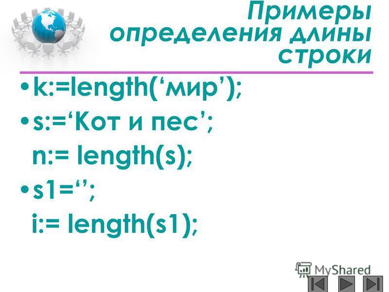 Примеры определения длины строки k:=length(мир); s:=Кот и пес; n:= length(s); s1=; i:= length(s1);