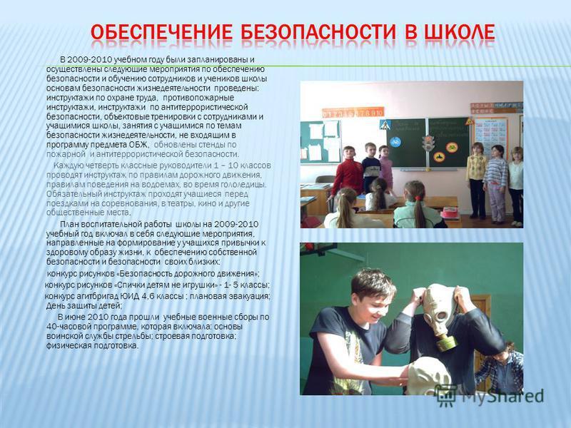 В 2009-2010 учебном году были запланированы и осуществлены следующие мероприятия по обеспечению безопасности и обучению сотрудников и учеников школы основам безопасности жизнедеятельности проведены: инструктажи по охране труда, противопожарные инстру