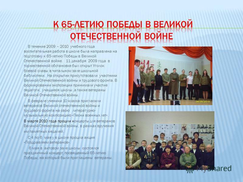 В течение 2009 – 2010 учебного года воспитательная работа в школе была направлена на подготовку к 65-летию Победы в Великой Отечественной войне. 11 декабря 2009 года в торжественной обстановке был открыт Уголок боевой славы в читальном зале школьной