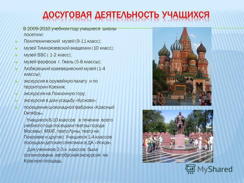 В 2009-2010 учебном году учащиеся школы посетили: Политехнический музей (9-11 класс); музей Тимирязевской академии (10 класс); музей ВВС ( 1-2 класс); музей фарфора г. Гжель (5-8 классы); Люберецкий краеведческий музей (1-4 классы); экскурсия в оруже