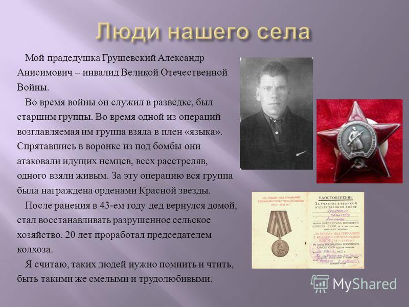 Мой прадедушка Грушевский Александр Анисимович – инвалид Великой Отечественной Войны. Во время войны он служил в разведке, был старшим группы. Во время одной из операций возглавляемая им группа взяла в плен « языка ». Спрятавшись в воронке из под бом